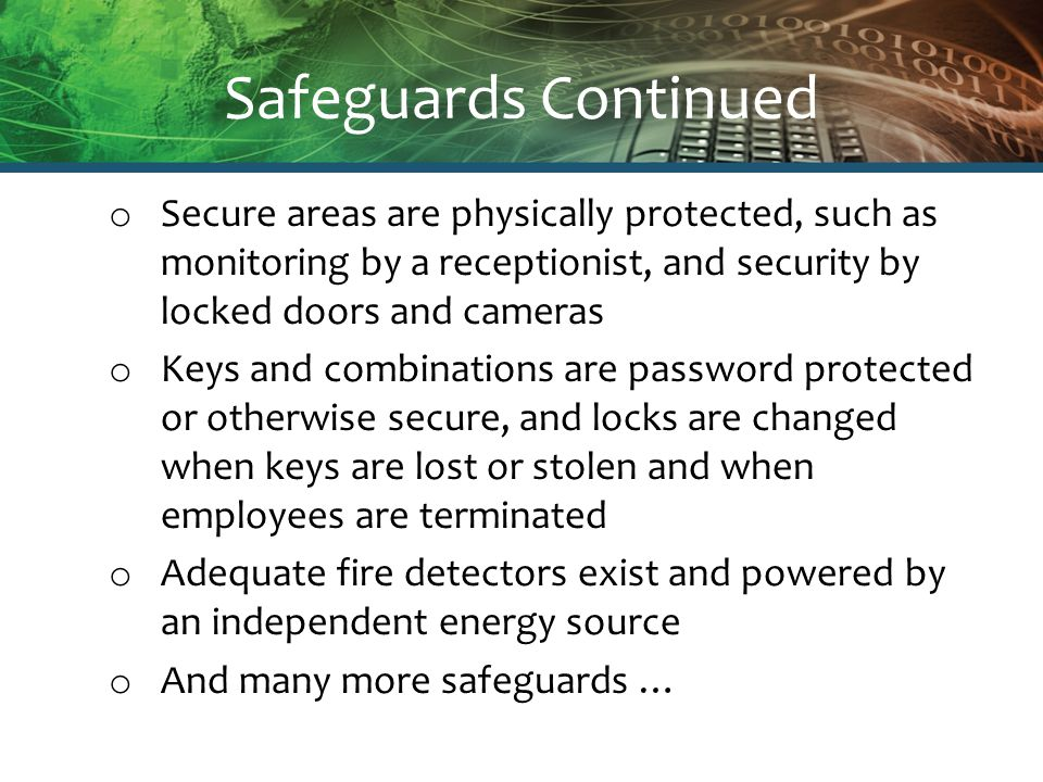 Safeguards Continued o Secure areas are physically protected, such as monitoring by a receptionist, and security by locked doors and cameras o Keys and combinations are password protected or otherwise secure, and locks are changed when keys are lost or stolen and when employees are terminated o Adequate fire detectors exist and powered by an independent energy source o And many more safeguards …