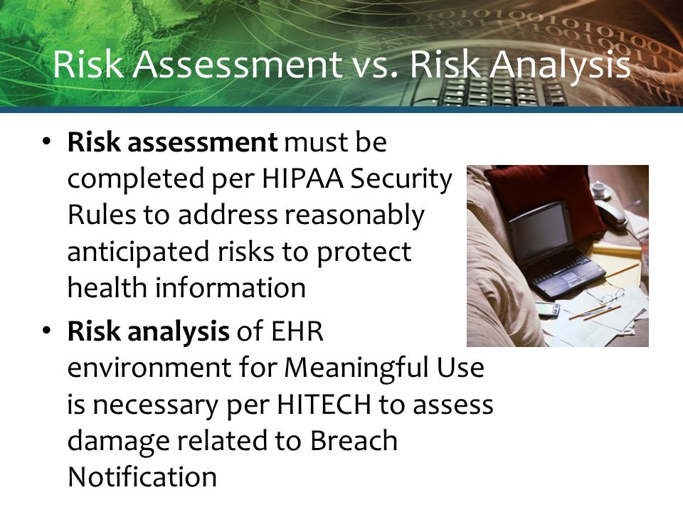 Risk Assessment vs. Risk Analysis Risk assessment must be completed per HIPAA Security Rules to address reasonably anticipated risks to protect health
