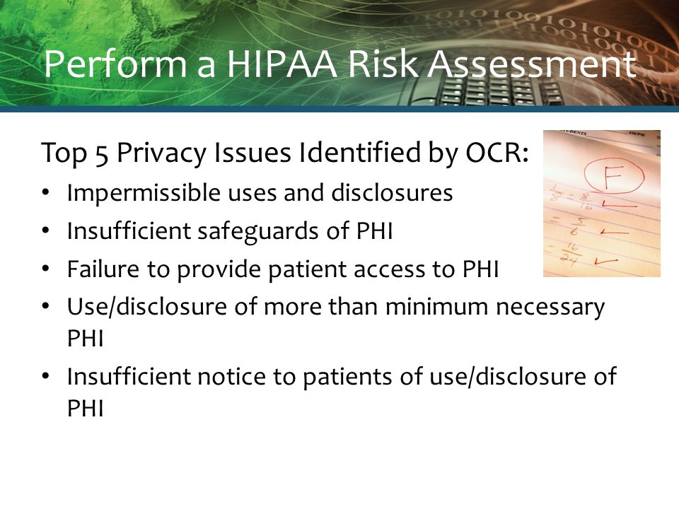 Perform a HIPAA Risk Assessment Top 5 Privacy Issues Identified by OCR: Impermissible uses and disclosures Insufficient safeguards of PHI Failure to provide patient access to PHI Use/disclosure of more than minimum necessary PHI Insufficient notice to patients of use/disclosure of PHI