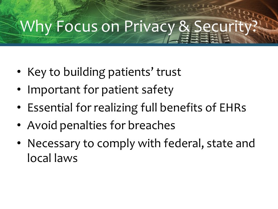 Why Focus on Privacy & Security? Key to building patients' trust Important for patient safety Essential for realizing full benefits of EHRs Avoid pena