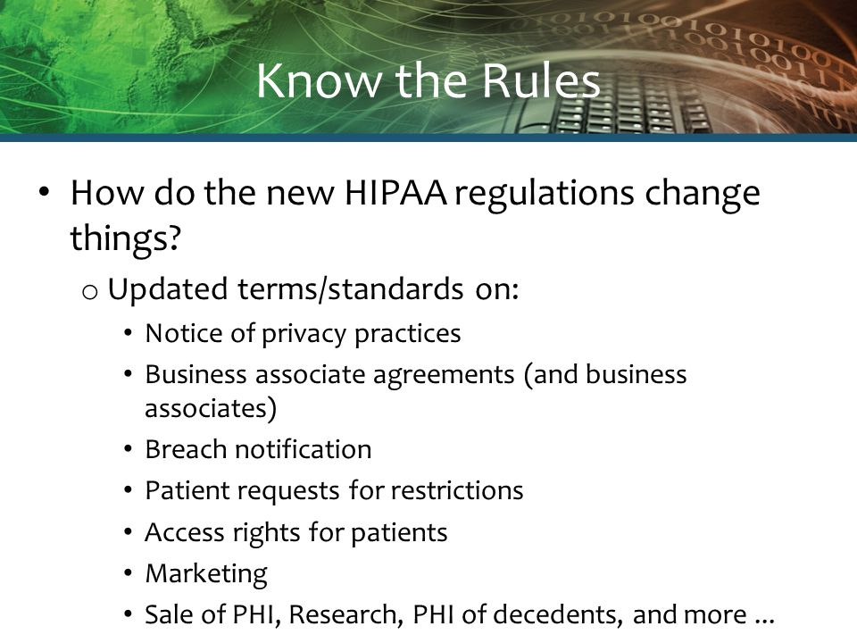 Know the Rules How do the new HIPAA regulations change things? o Updated terms/standards on: Notice of privacy practices Business associate agreements