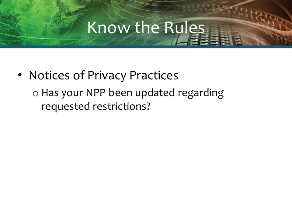 Know the Rules Business Associates o HIPAA rule now includes entities and individuals that create, receive, maintain or transmit health information on behalf of the covered entity o Prior definition applied only to entities and individuals that used or disclosed health information