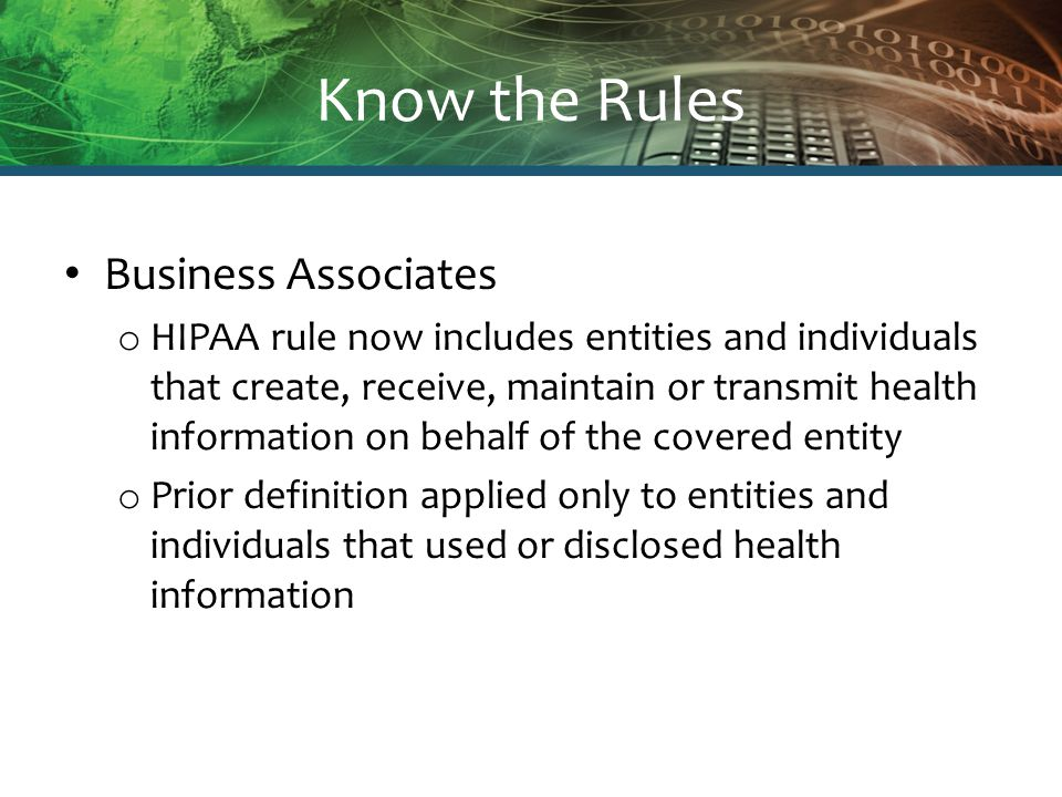 Know the Rules Business Associates o HIPAA rule now includes entities and individuals that create, receive, maintain or transmit health information on