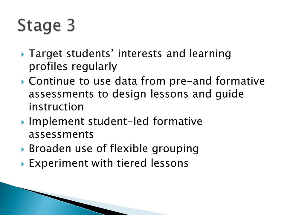  Target students' interests and learning profiles regularly  Continue to use data from pre-and formative assessments to design lessons and guide instruction  Implement student-led formative assessments  Broaden use of flexible grouping  Experiment with tiered lessons