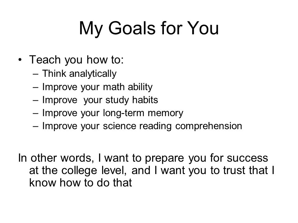 My Goals for You Teach you how to: –Think analytically –Improve your math ability –Improve your study habits –Improve your long-term memory –Improve y