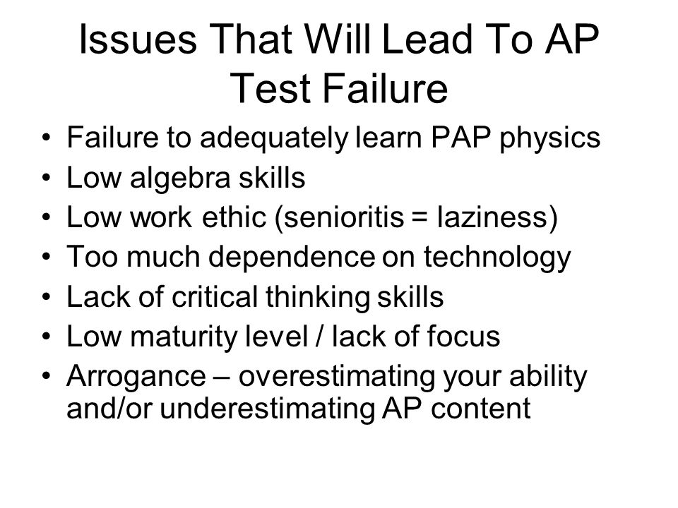 Issues That Will Lead To AP Test Failure Failure to adequately learn PAP physics Low algebra skills Low work ethic (senioritis = laziness) Too much de
