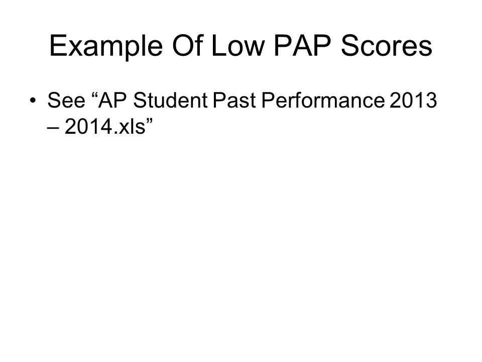 "Example Of Low PAP Scores See ""AP Student Past Performance 2013 – 2014.xls"""
