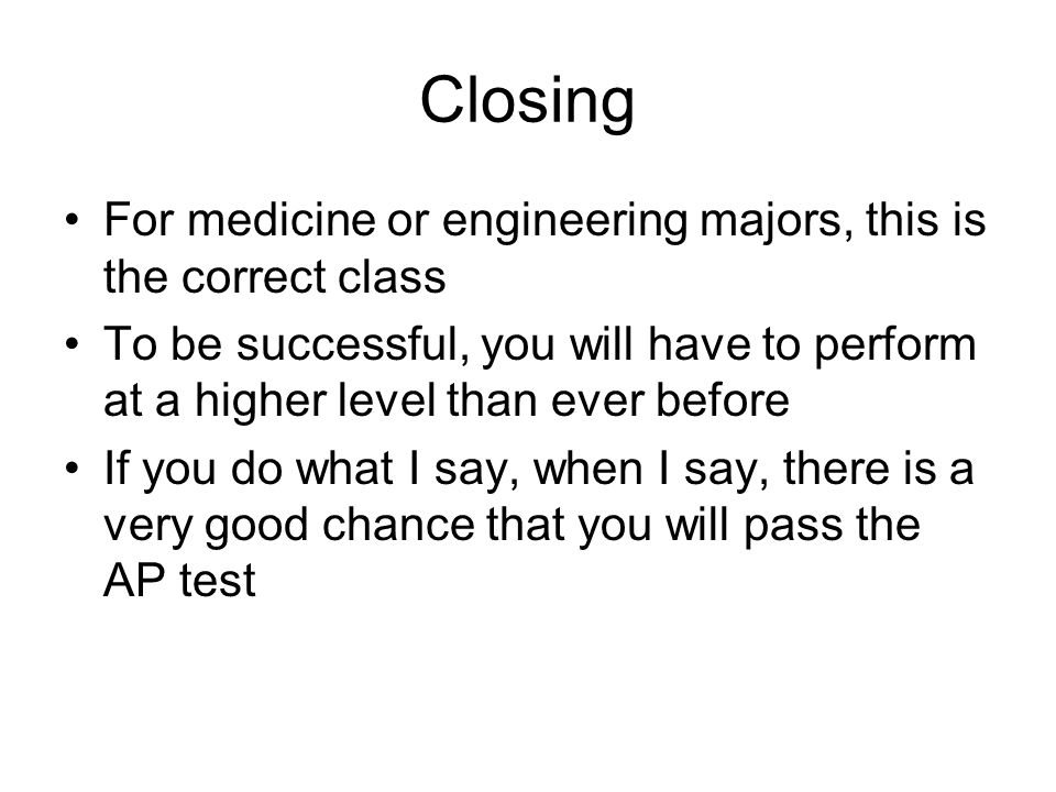 Closing For medicine or engineering majors, this is the correct class To be successful, you will have to perform at a higher level than ever before If