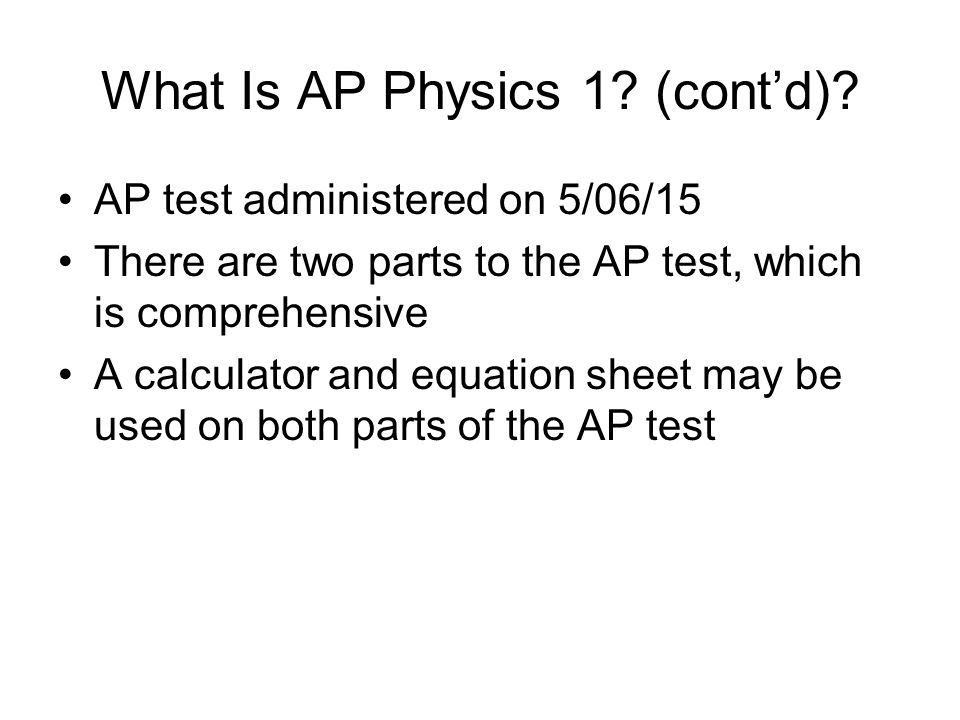 What Is AP Physics 1? (cont'd)? AP test administered on 5/06/15 There are two parts to the AP test, which is comprehensive A calculator and equation s