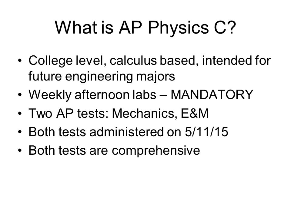 What is AP Physics C? College level, calculus based, intended for future engineering majors Weekly afternoon labs – MANDATORY Two AP tests: Mechanics,