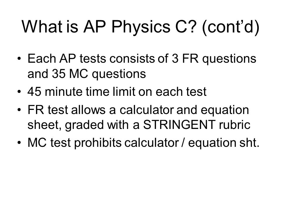 What is AP Physics C? (cont'd) Each AP tests consists of 3 FR questions and 35 MC questions 45 minute time limit on each test FR test allows a calcula