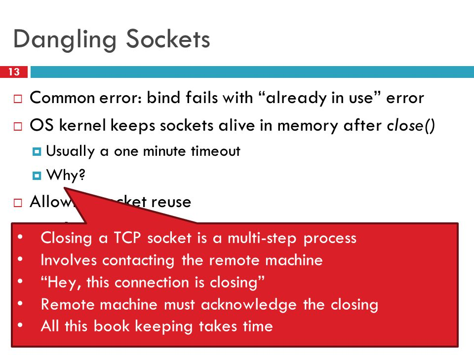 Dangling Sockets 13  Common error: bind fails with already in use error  OS kernel keeps sockets alive in memory after close()  Usually a one minute timeout  Why.