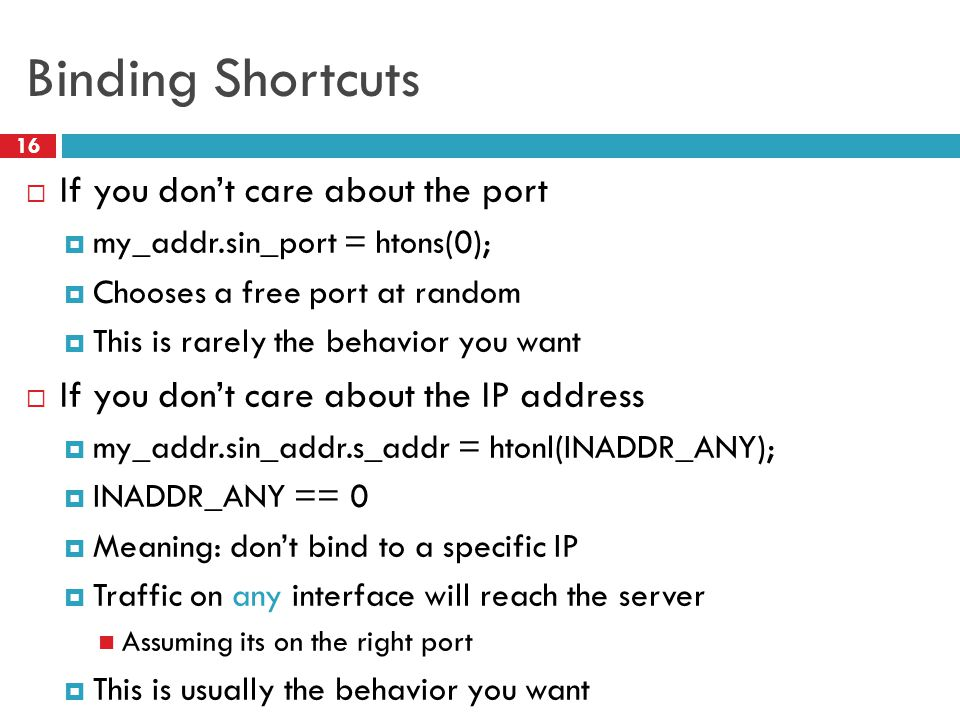 Binding Shortcuts 16  If you don't care about the port  my_addr.sin_port = htons(0);  Chooses a free port at random  This is rarely the behavior you want  If you don't care about the IP address  my_addr.sin_addr.s_addr = htonl(INADDR_ANY);  INADDR_ANY == 0  Meaning: don't bind to a specific IP  Traffic on any interface will reach the server Assuming its on the right port  This is usually the behavior you want