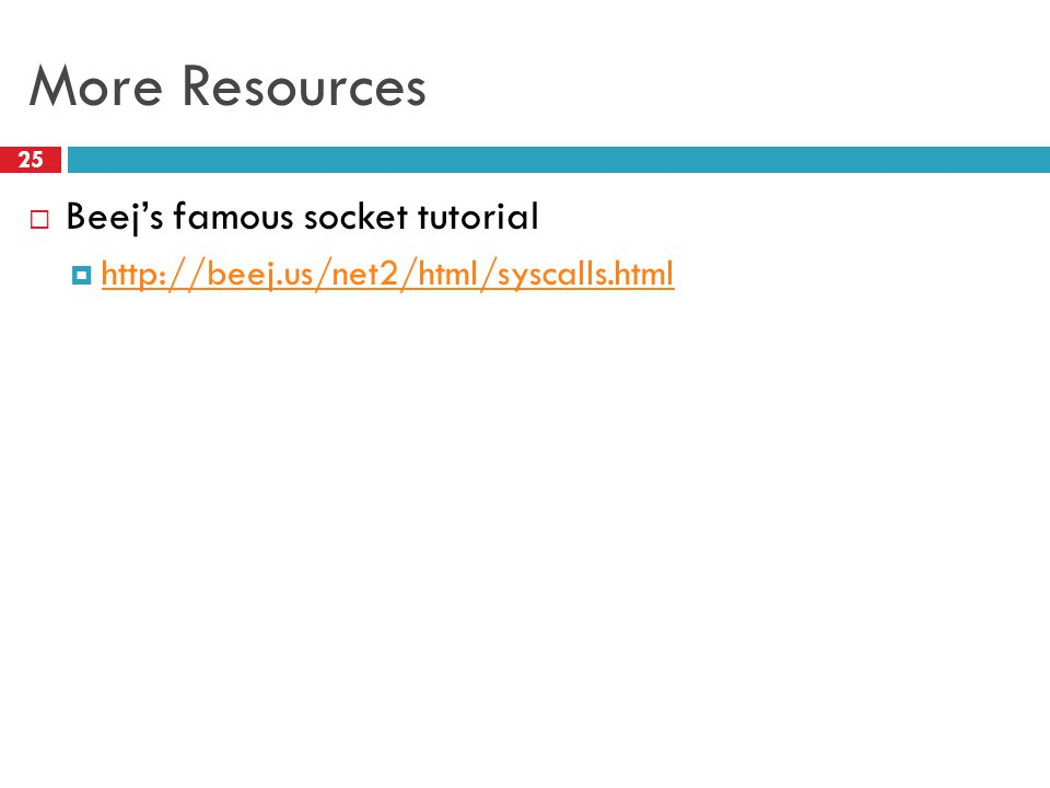 More Resources 25  Beej's famous socket tutorial  http://beej.us/net2/html/syscalls.html http://beej.us/net2/html/syscalls.html