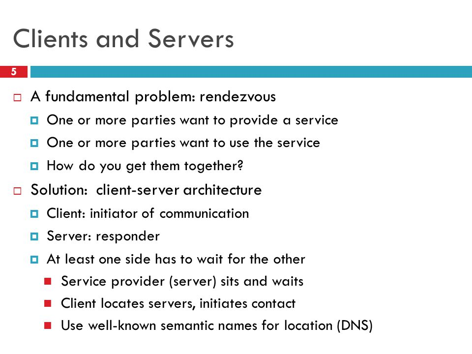 Clients and Servers 5  A fundamental problem: rendezvous  One or more parties want to provide a service  One or more parties want to use the service  How do you get them together.