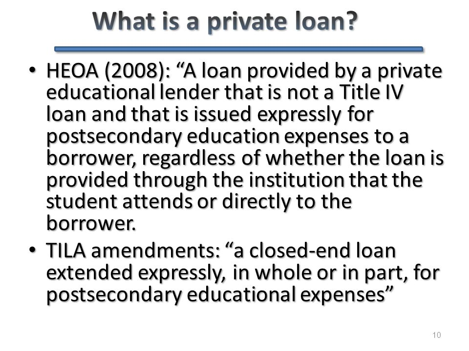 "10 HEOA (2008): ""A loan provided by a private educational lender that is not a Title IV loan and that is issued expressly for postsecondary education"