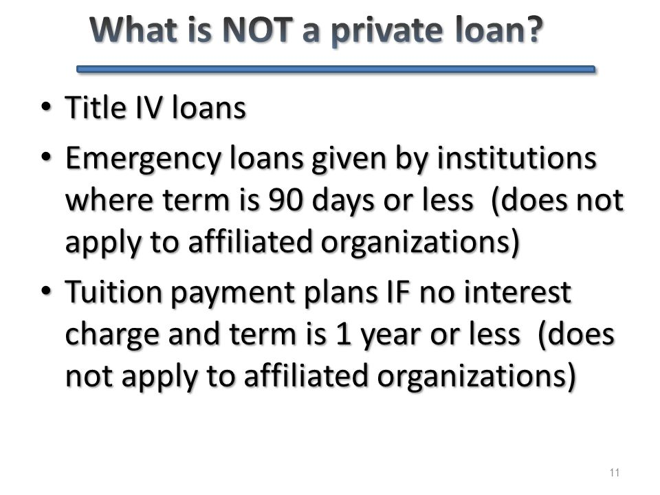 11 Title IV loans Title IV loans Emergency loans given by institutions where term is 90 days or less (does not apply to affiliated organizations) Emer