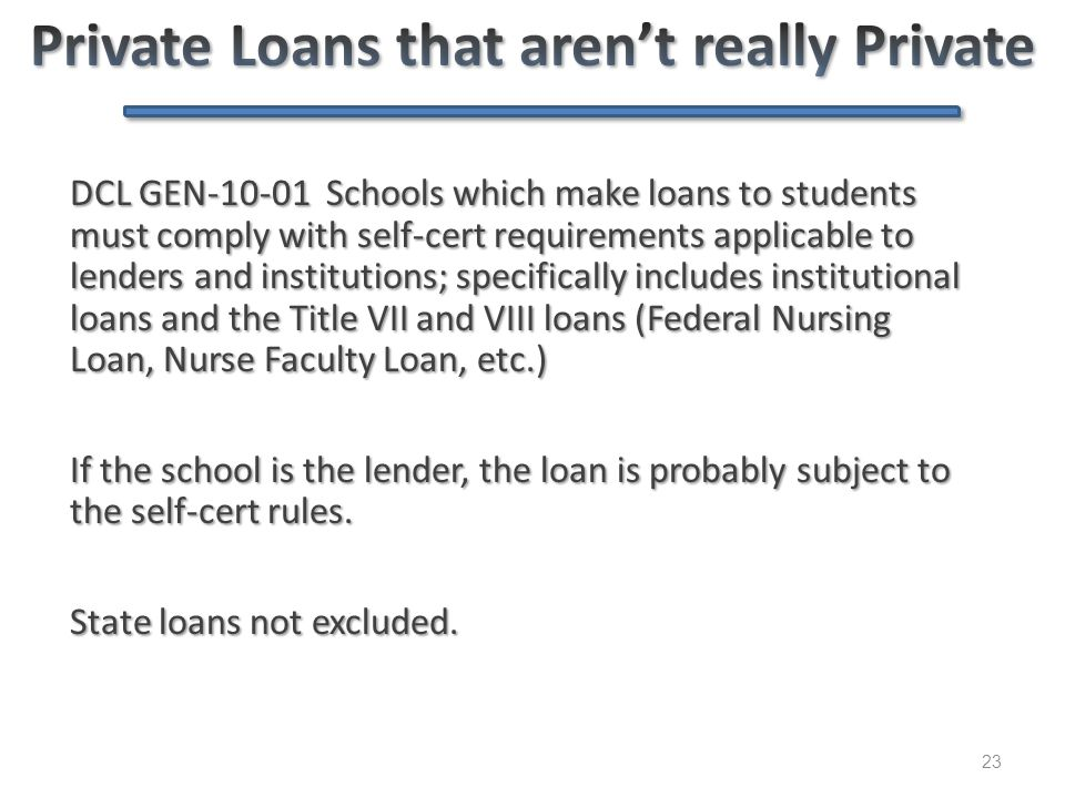 23 DCL GEN-10-01 Schools which make loans to students must comply with self-cert requirements applicable to lenders and institutions; specifically inc