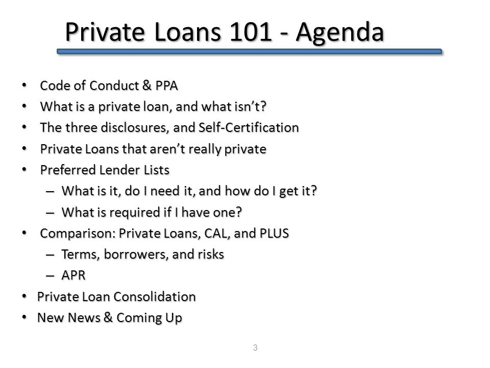 Private Loans 101 - Agenda 3 Code of Conduct & PPA Code of Conduct & PPA What is a private loan, and what isn't? What is a private loan, and what isn'