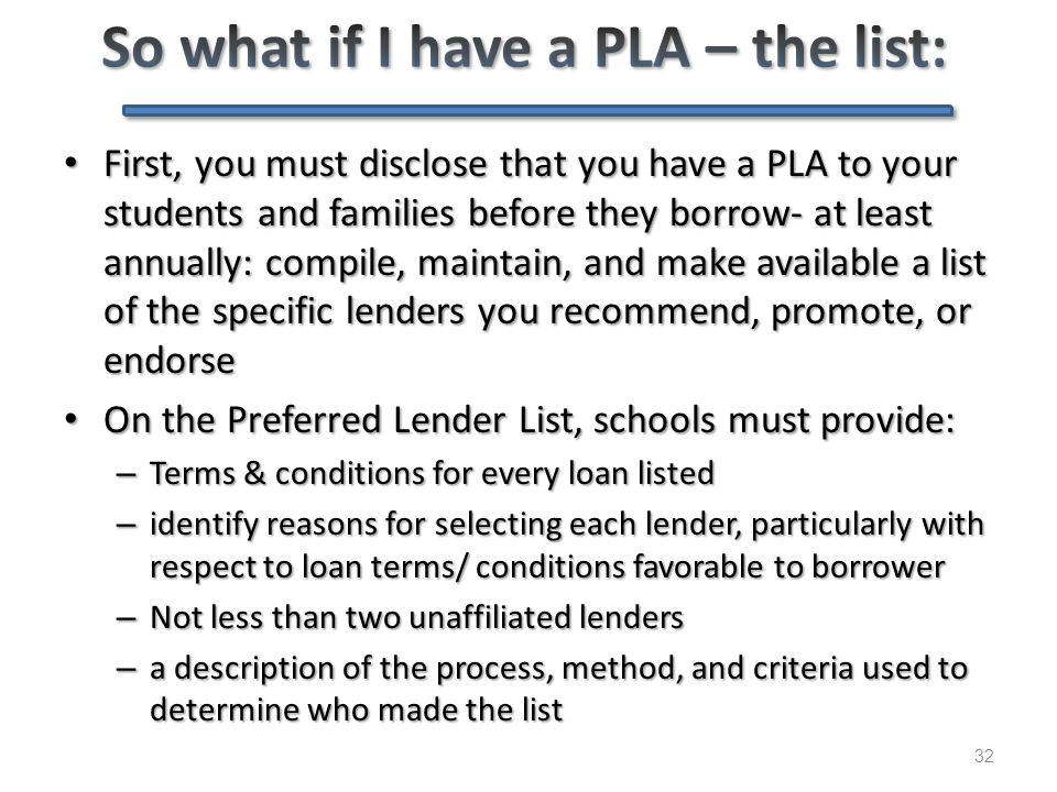 32 First, you must disclose that you have a PLA to your students and families before they borrow- at least annually: compile, maintain, and make avail