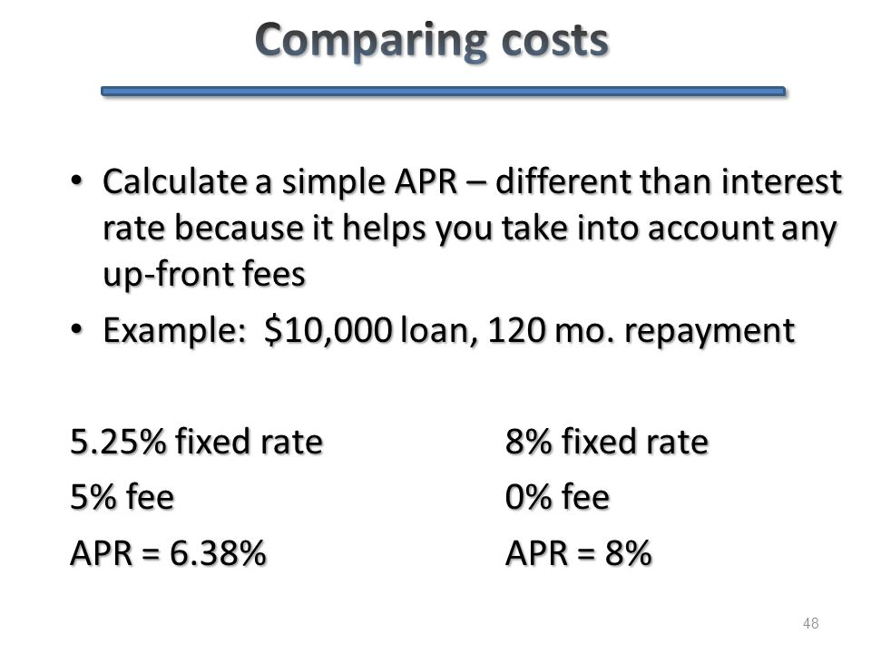 48 Calculate a simple APR – different than interest rate because it helps you take into account any up-front fees Calculate a simple APR – different t