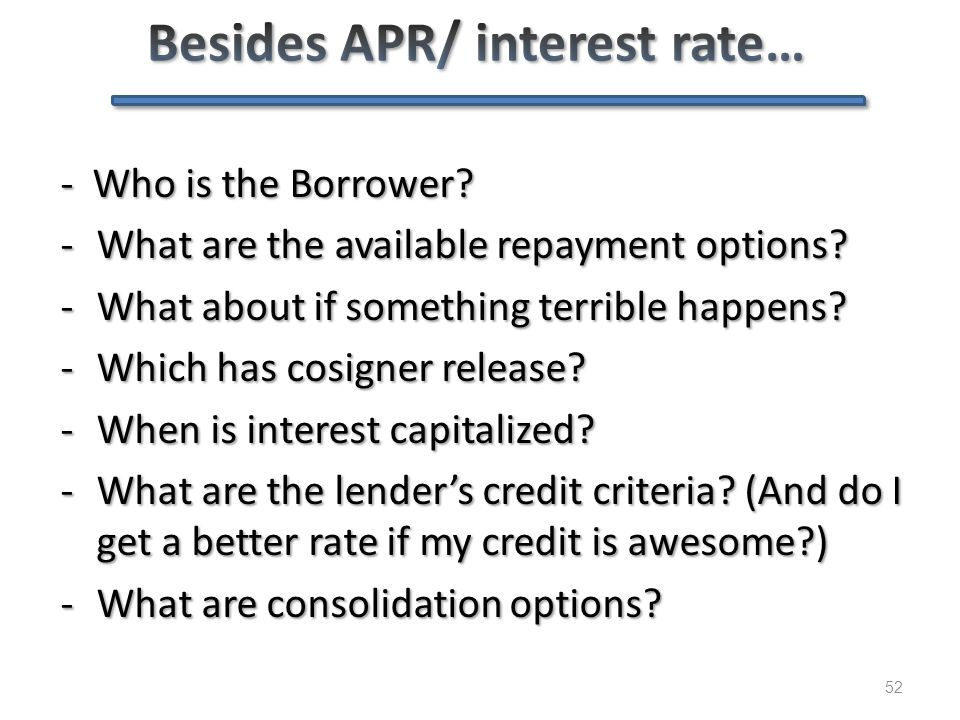 52 - Who is the Borrower? -What are the available repayment options? -What about if something terrible happens? -Which has cosigner release? -When is