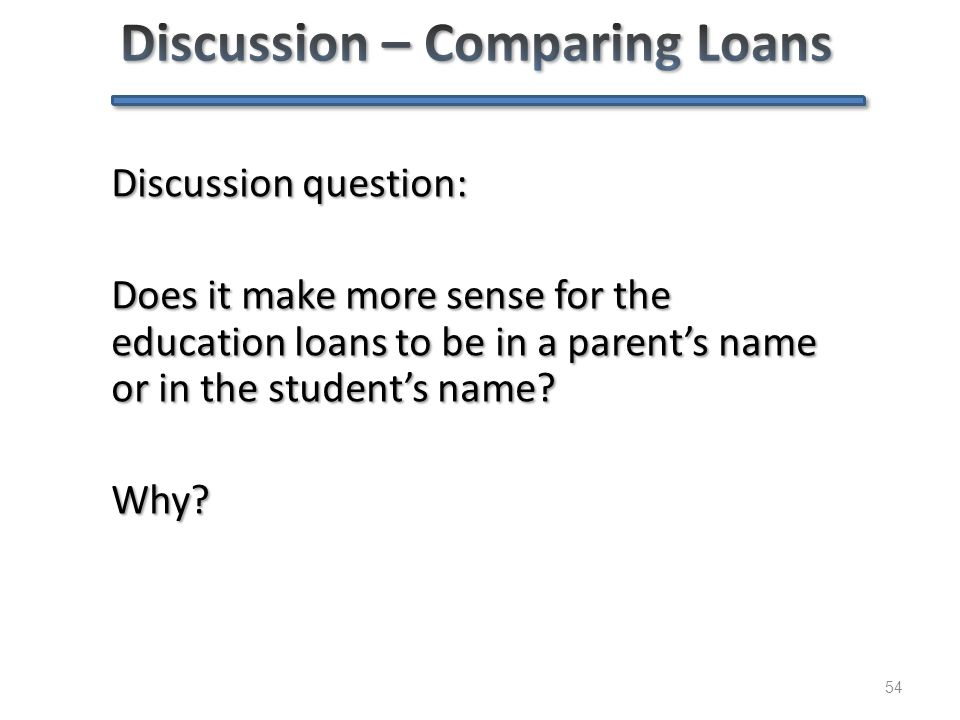 54 Discussion question: Does it make more sense for the education loans to be in a parent's name or in the student's name? Why?