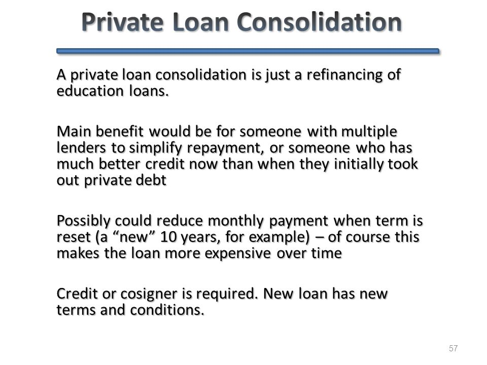 57 A private loan consolidation is just a refinancing of education loans. Main benefit would be for someone with multiple lenders to simplify repaymen
