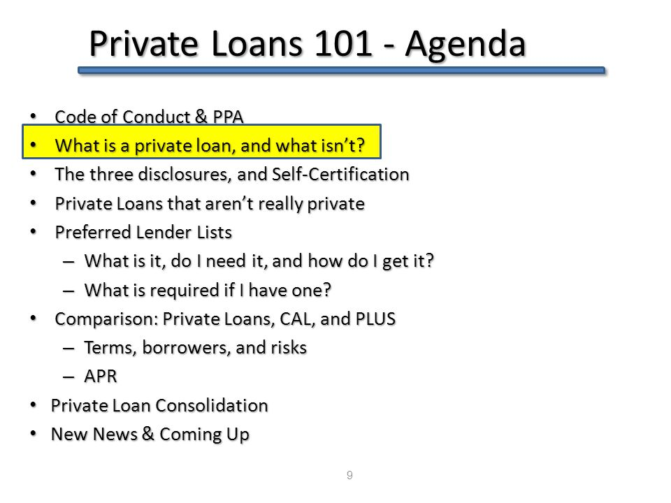 Private Loans 101 - Agenda 9 Code of Conduct & PPA Code of Conduct & PPA What is a private loan, and what isn't? What is a private loan, and what isn'