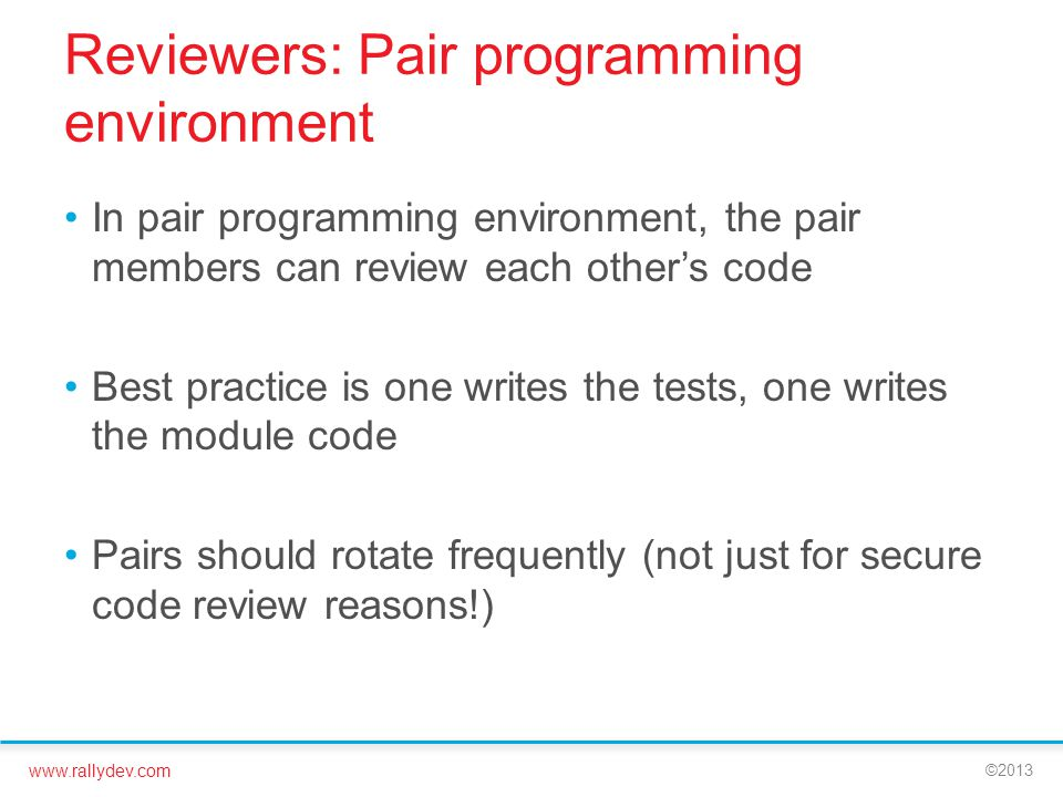 www.rallydev.com ©2013 Reviewers: Pair programming environment In pair programming environment, the pair members can review each other's code Best practice is one writes the tests, one writes the module code Pairs should rotate frequently (not just for secure code review reasons!)