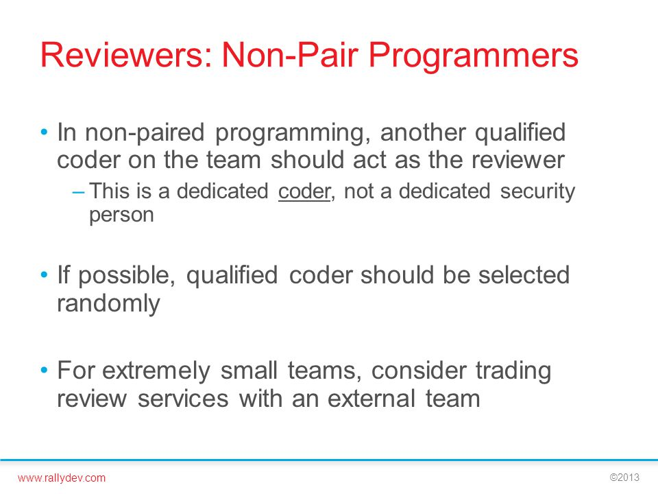 www.rallydev.com ©2013 Reviewers: Non-Pair Programmers In non-paired programming, another qualified coder on the team should act as the reviewer –This is a dedicated coder, not a dedicated security person If possible, qualified coder should be selected randomly For extremely small teams, consider trading review services with an external team