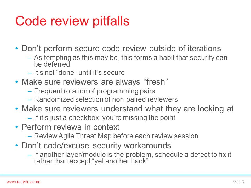 www.rallydev.com ©2013 Code review pitfalls Don't perform secure code review outside of iterations –As tempting as this may be, this forms a habit that security can be deferred –It's not done until it's secure Make sure reviewers are always fresh –Frequent rotation of programming pairs –Randomized selection of non-paired reviewers Make sure reviewers understand what they are looking at –If it's just a checkbox, you're missing the point Perform reviews in context –Review Agile Threat Map before each review session Don't code/excuse security workarounds –If another layer/module is the problem, schedule a defect to fix it rather than accept yet another hack