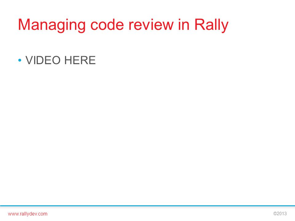 www.rallydev.com ©2013 Managing code review in Rally VIDEO HERE