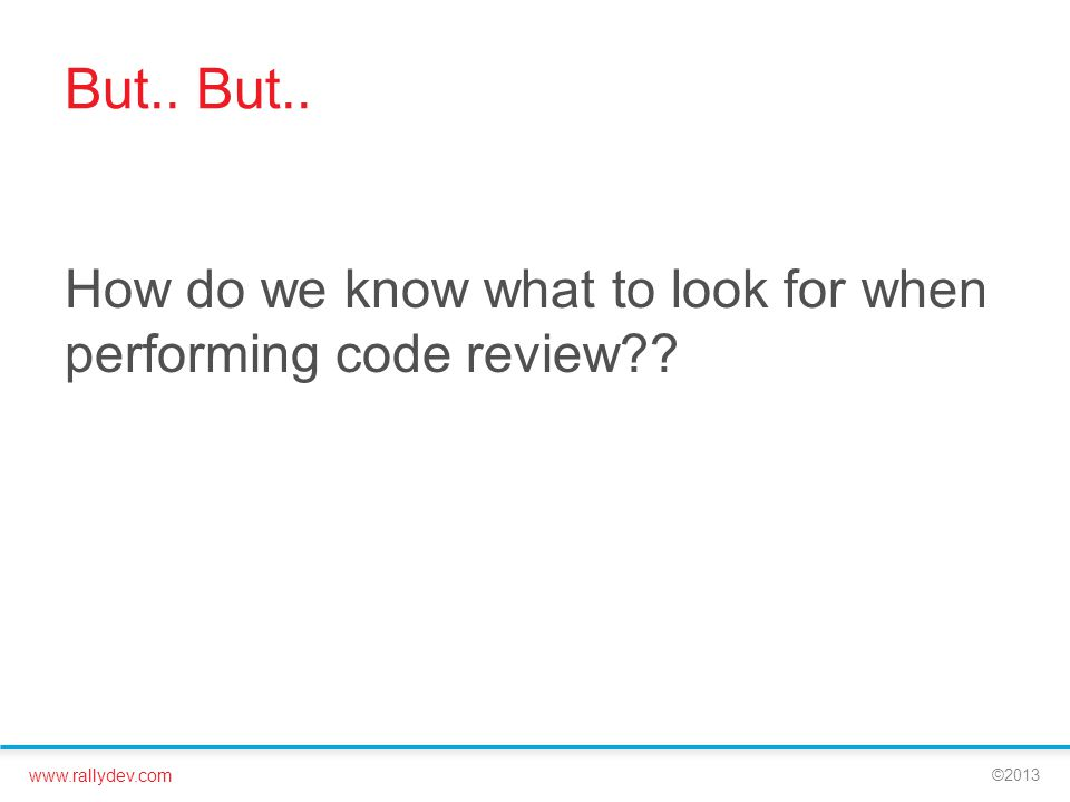 www.rallydev.com ©2013 But.. How do we know what to look for when performing code review??