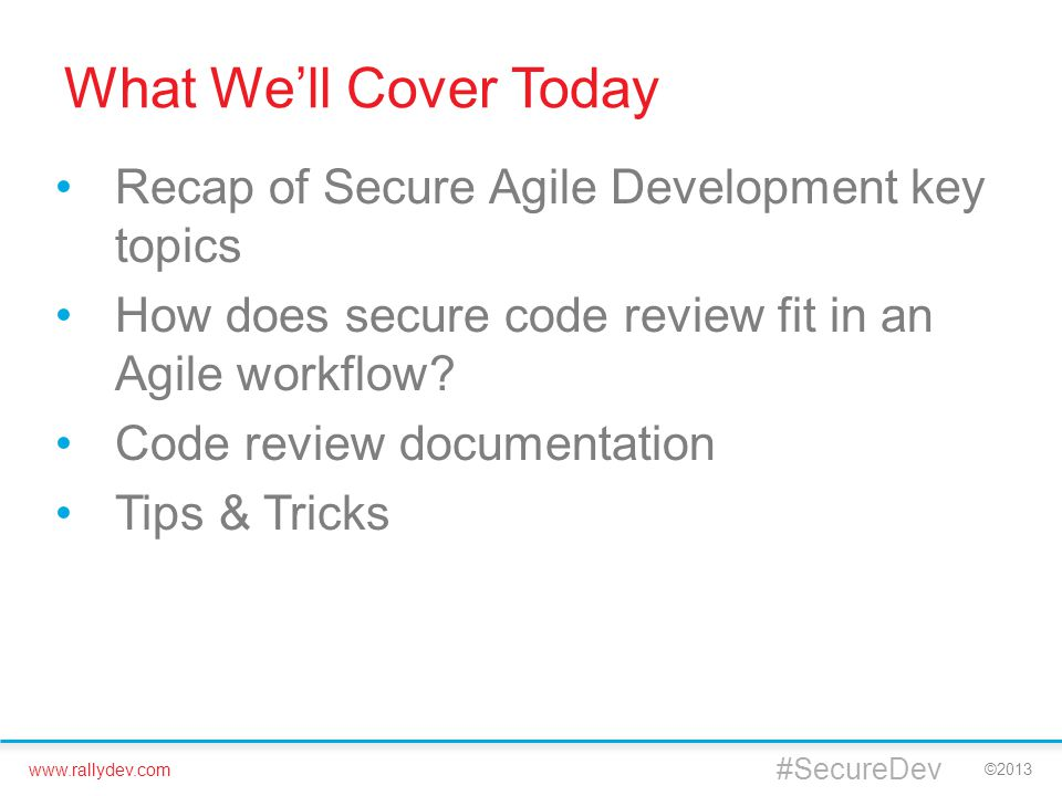 www.rallydev.com ©2013 What We'll Cover Today Recap of Secure Agile Development key topics How does secure code review fit in an Agile workflow.
