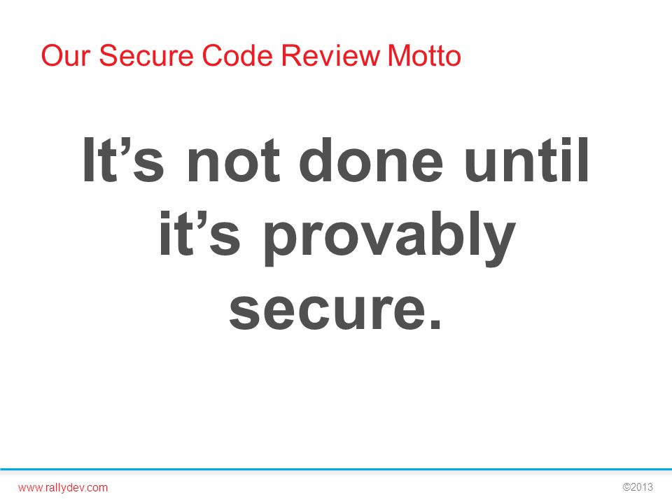 www.rallydev.com ©2013 Our Secure Code Review Motto It's not done until it's provably secure.