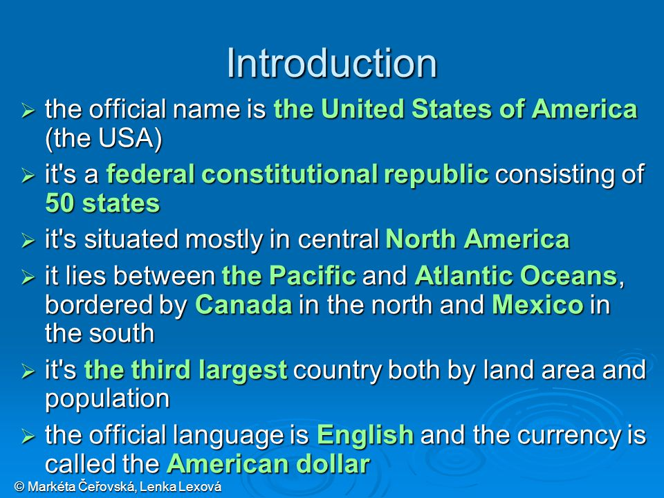 © Markéta Čeřovská, Lenka Lexová Introduction  the official name is the United States of America (the USA)  it s a federal constitutional republic consisting of 50 states  it s situated mostly in central North America  it lies between the Pacific and Atlantic Oceans, bordered by Canada in the north and Mexico in the south  it s the third largest country both by land area and population  the official language is English and the currency is called the American dollar