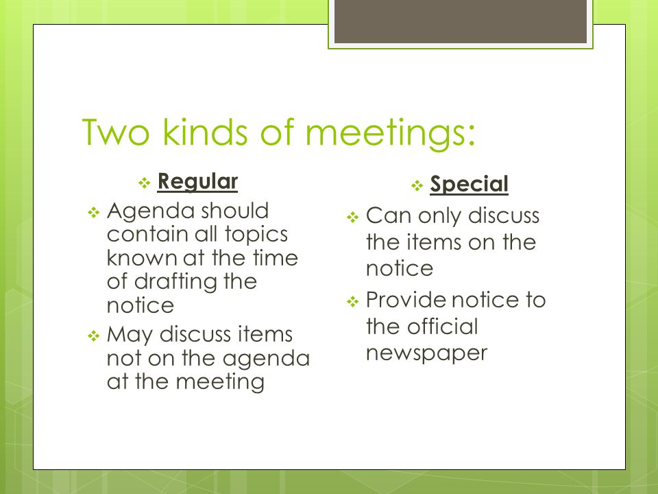 Two kinds of meetings:  Regular  Agenda should contain all topics known at the time of drafting the notice  May discuss items not on the agenda at