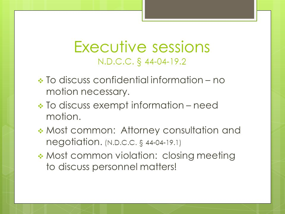 Executive sessions N.D.C.C. § 44-04-19.2  To discuss confidential information – no motion necessary.  To discuss exempt information – need motion. 