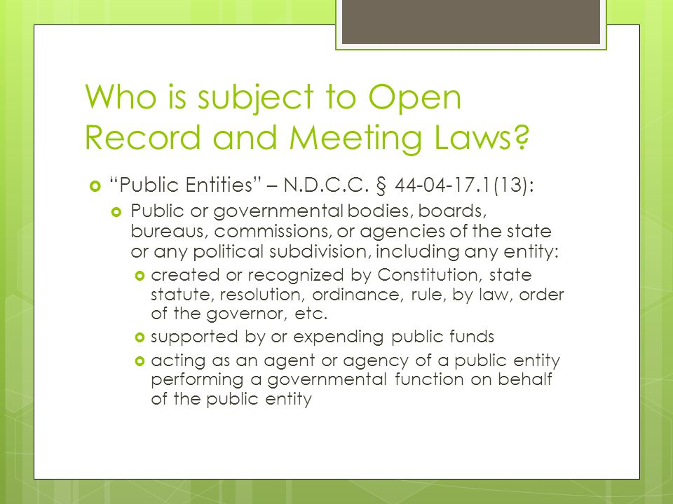 "Who is subject to Open Record and Meeting Laws?  ""Public Entities"" – N.D.C.C. § 44-04-17.1(13):  Public or governmental bodies, boards, bureaus, com"