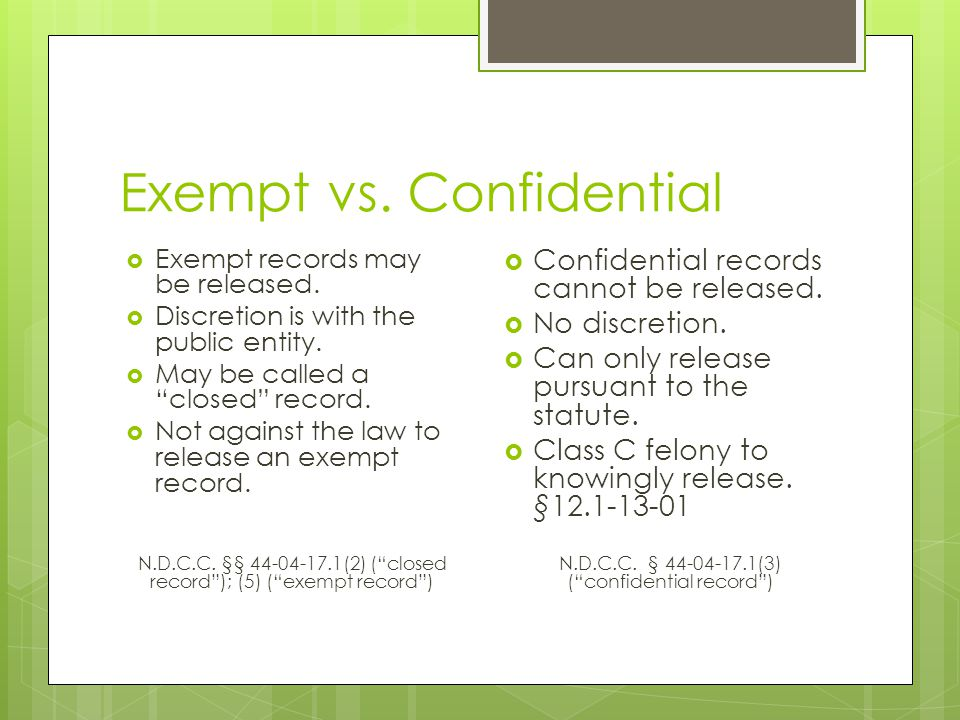 "Exempt vs. Confidential  Exempt records may be released.  Discretion is with the public entity.  May be called a ""closed"" record.  Not against the"