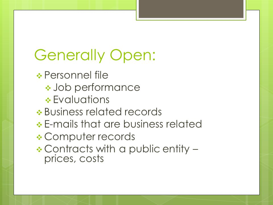 Generally Open:  Personnel file  Job performance  Evaluations  Business related records  E-mails that are business related  Computer records  C