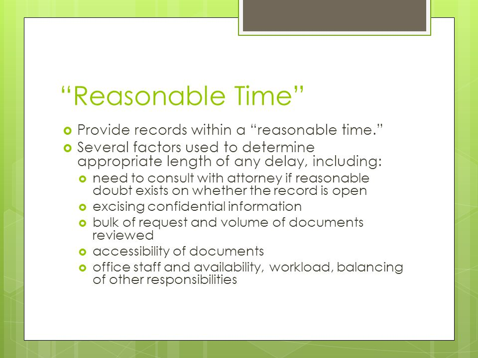 """Reasonable Time""  Provide records within a ""reasonable time.""  Several factors used to determine appropriate length of any delay, including:  need"