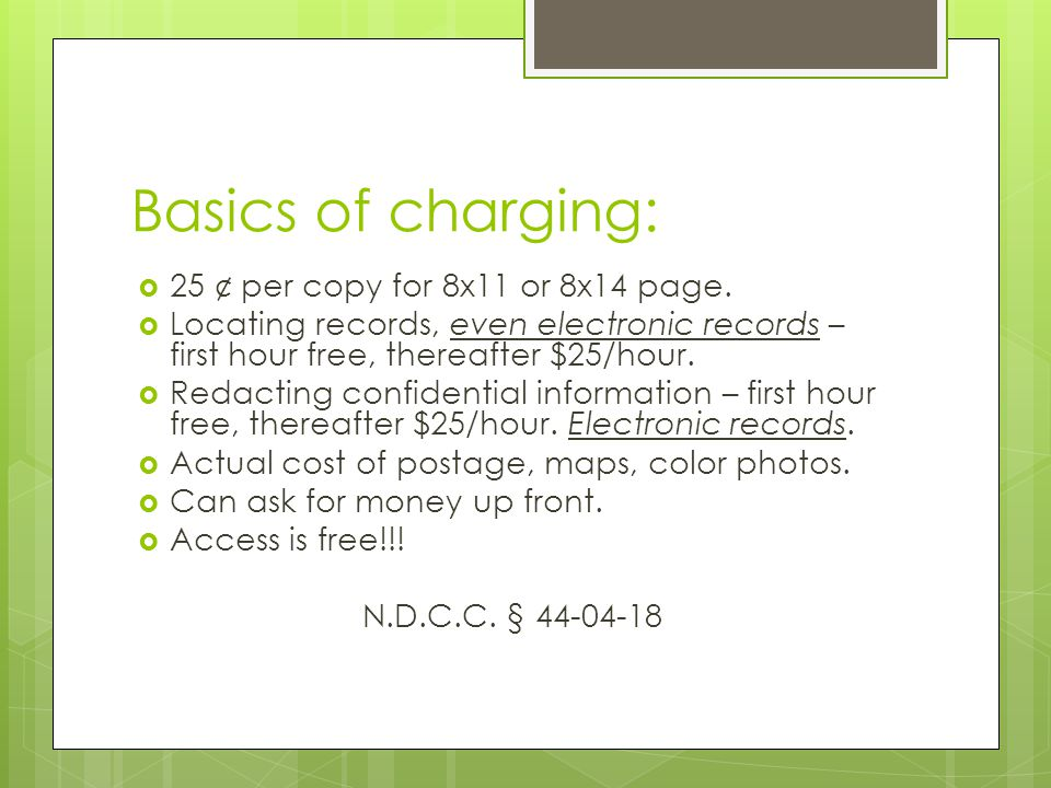Basics of charging:  25 ¢ per copy for 8x11 or 8x14 page.  Locating records, even electronic records – first hour free, thereafter $25/hour.  Redac