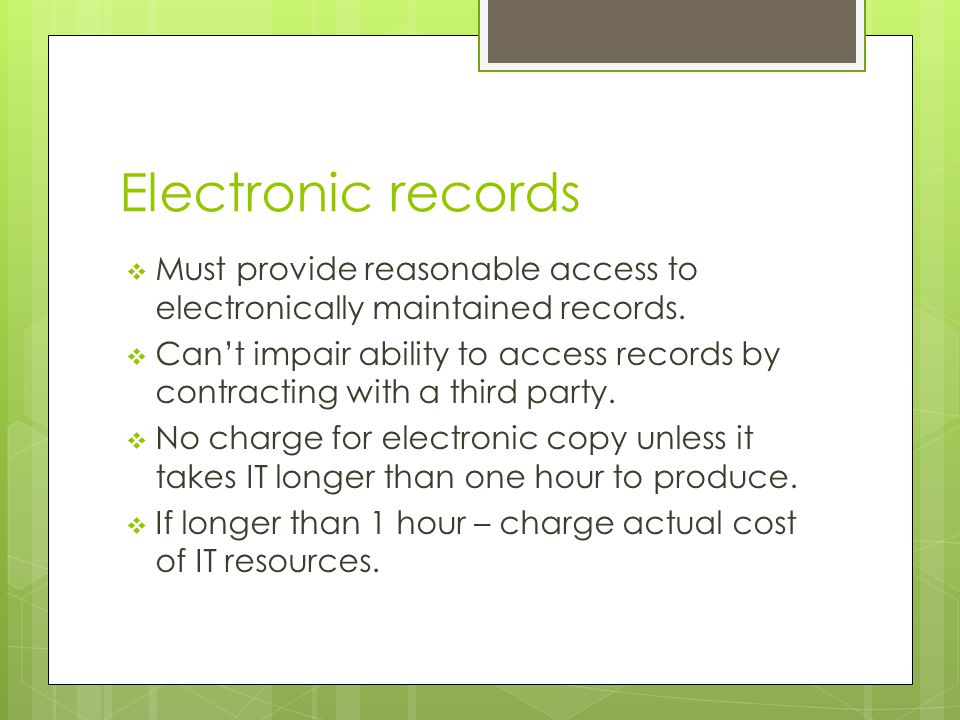Electronic records  Must provide reasonable access to electronically maintained records.  Can't impair ability to access records by contracting with