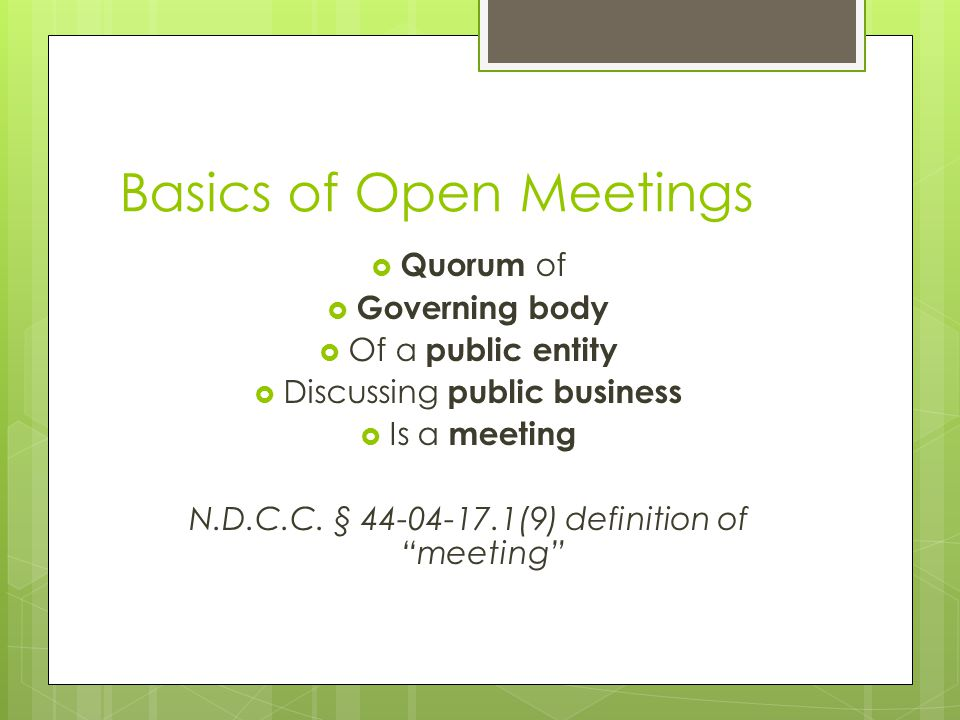 Basics of Open Meetings  Quorum of  Governing body  Of a public entity  Discussing public business  Is a meeting N.D.C.C. § 44-04-17.1(9) definit