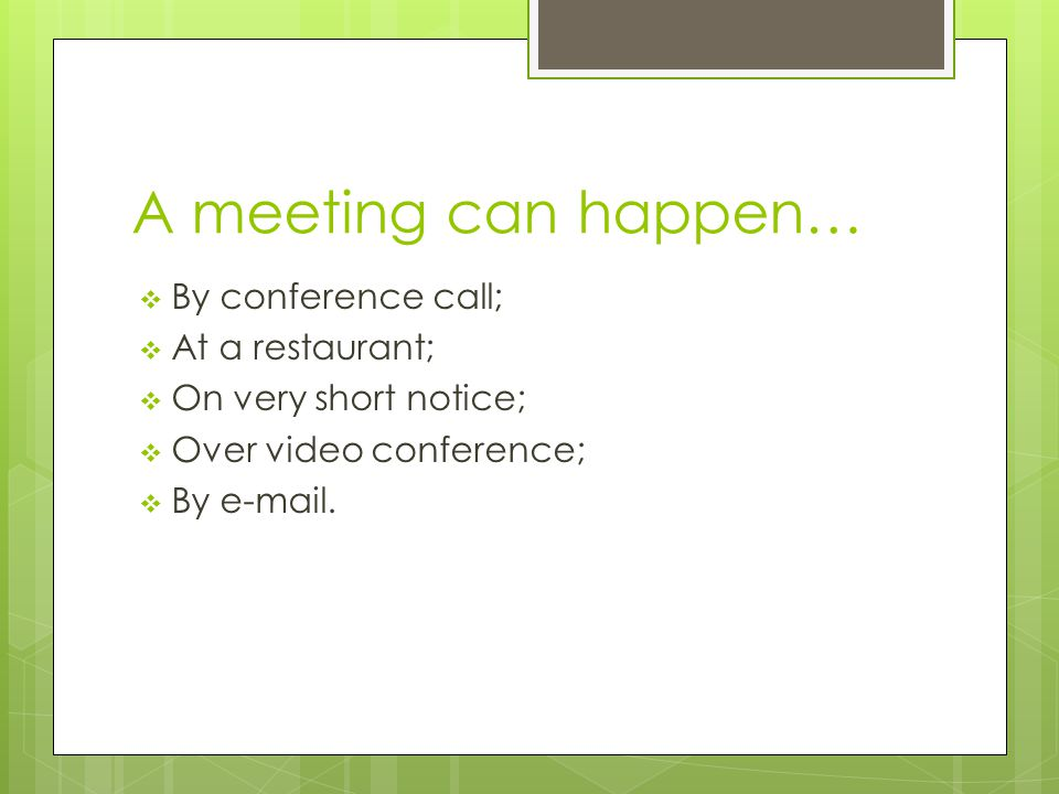 A meeting can happen…  By conference call;  At a restaurant;  On very short notice;  Over video conference;  By e-mail.