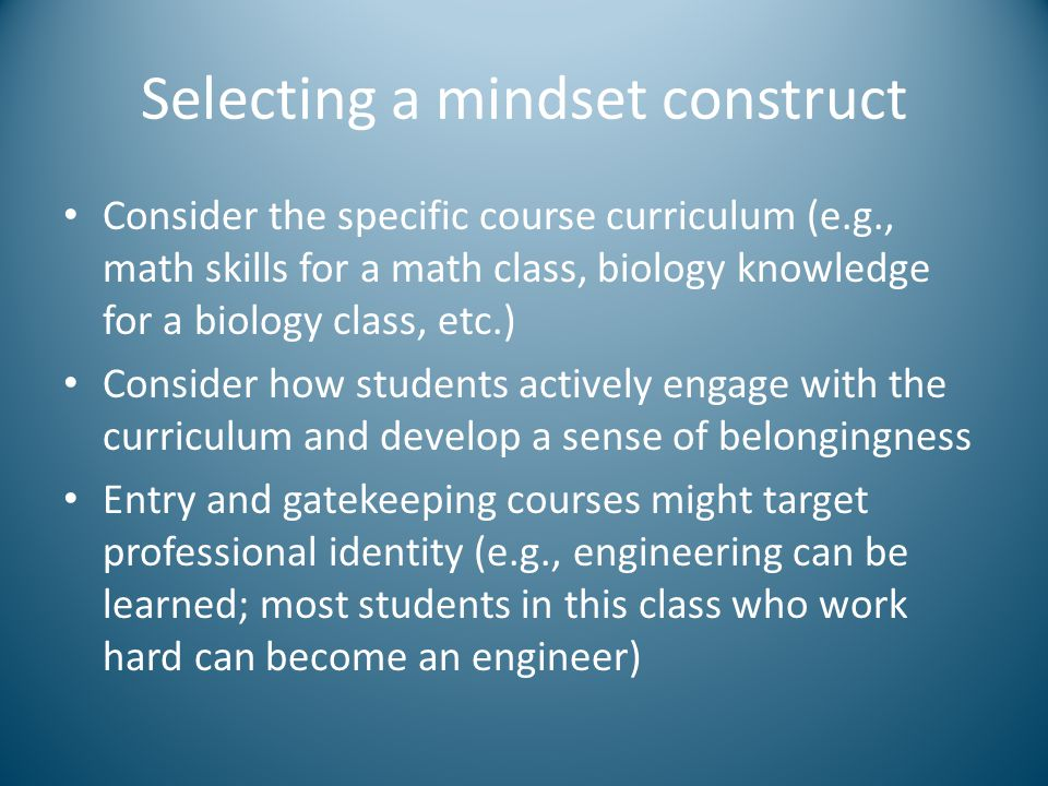 Selecting a mindset construct Consider the specific course curriculum (e.g., math skills for a math class, biology knowledge for a biology class, etc.) Consider how students actively engage with the curriculum and develop a sense of belongingness Entry and gatekeeping courses might target professional identity (e.g., engineering can be learned; most students in this class who work hard can become an engineer)