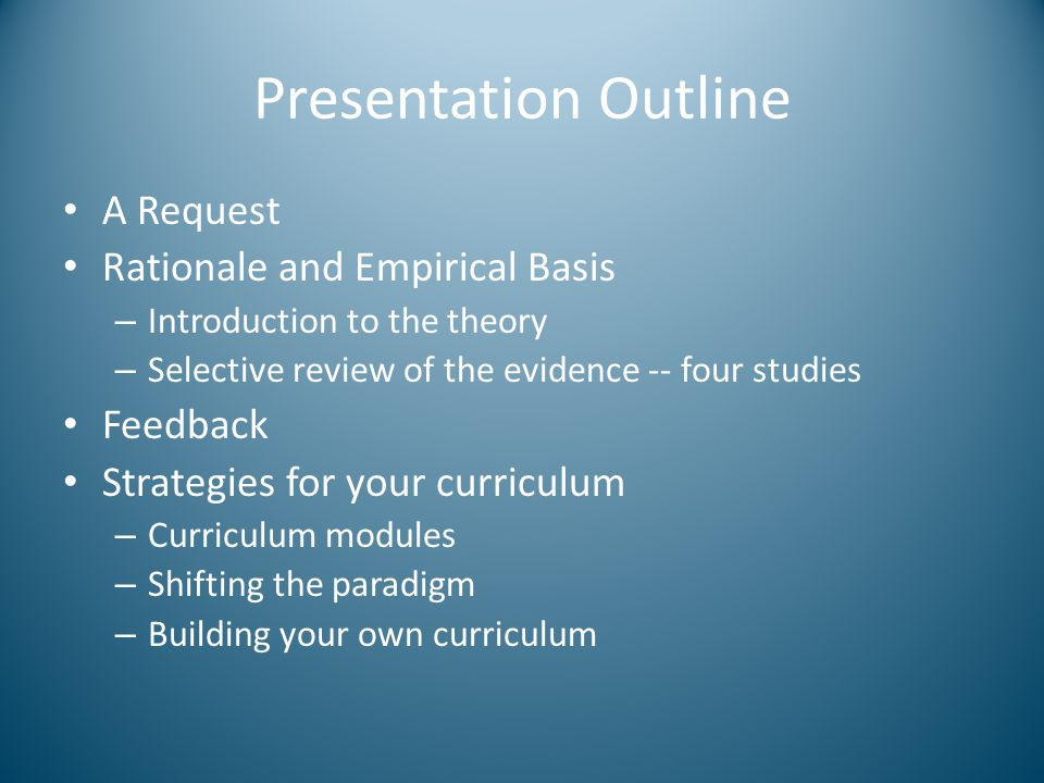 Presentation Outline A Request Rationale and Empirical Basis – Introduction to the theory – Selective review of the evidence -- four studies Feedback Strategies for your curriculum – Curriculum modules – Shifting the paradigm – Building your own curriculum