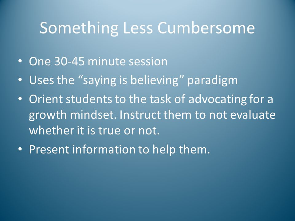 Shifting the paradigm Other beliefs relevant to mindset beliefs – Intelligence is stable – Group differences – Some students can't learn this material – Some people are just naturals at this – Some people are not cut out for this – Some of these things can't be learned Adoption of a growth mindset is a teaching strategy.